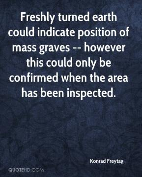 Konrad Freytag  - Freshly turned earth could indicate position of mass graves -- however this could only be confirmed when the area has been inspected.