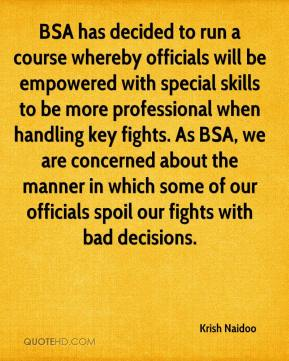 Krish Naidoo  - BSA has decided to run a course whereby officials will be empowered with special skills to be more professional when handling key fights. As BSA, we are concerned about the manner in which some of our officials spoil our fights with bad decisions.