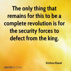 Krishna Khanal  - The only thing that remains for this to be a complete revolution is for the security forces to defect from the king.