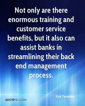 Kyle Templine  - Not only are there enormous training and customer service benefits, but it also can assist banks in streamlining their back end management process.