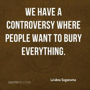 We have a controversy where people want to bury everything.