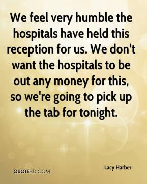Lacy Harber  - We feel very humble the hospitals have held this reception for us. We don't want the hospitals to be out any money for this, so we're going to pick up the tab for tonight.