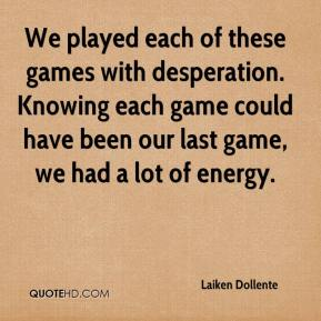 Laiken Dollente  - We played each of these games with desperation. Knowing each game could have been our last game, we had a lot of energy.