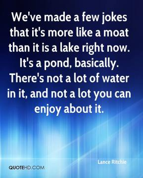 Lance Ritchie  - We've made a few jokes that it's more like a moat than it is a lake right now. It's a pond, basically. There's not a lot of water in it, and not a lot you can enjoy about it.