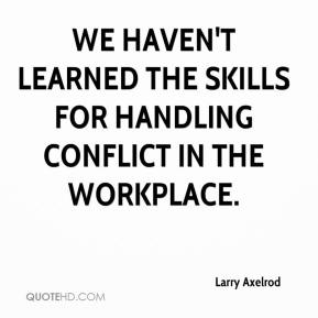 We haven't learned the skills for handling conflict in the workplace.