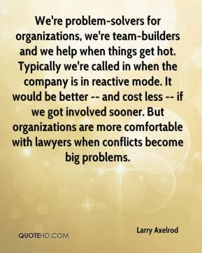 We're problem-solvers for organizations, we're team-builders and we help when things get hot. Typically we're called in when the company is in reactive mode. It would be better -- and cost less -- if we got involved sooner. But organizations are more comfortable with lawyers when conflicts become big problems.