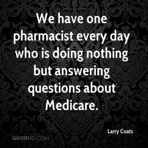 Larry Coats  - We have one pharmacist every day who is doing nothing but answering questions about Medicare.