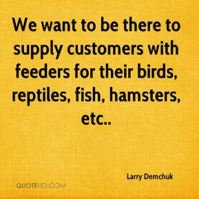 Larry Demchuk  - We want to be there to supply customers with feeders for their birds, reptiles, fish, hamsters, etc..
