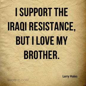 Larry Hales  - I support the Iraqi resistance, but I love my brother.