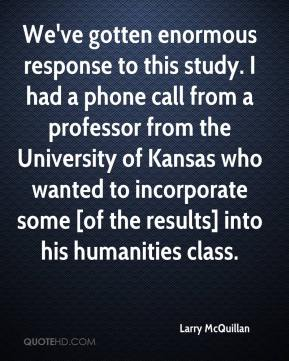 Larry McQuillan  - We've gotten enormous response to this study. I had a phone call from a professor from the University of Kansas who wanted to incorporate some [of the results] into his humanities class.