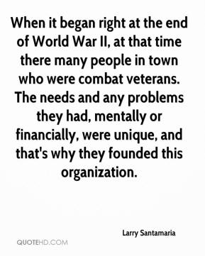 Larry Santamaria  - When it began right at the end of World War II, at that time there many people in town who were combat veterans. The needs and any problems they had, mentally or financially, were unique, and that's why they founded this organization.