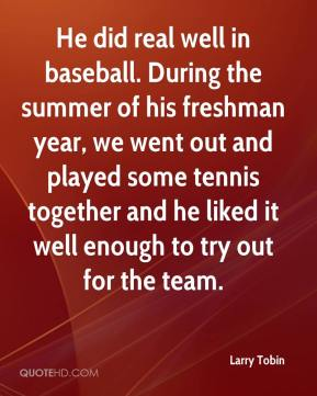 Larry Tobin  - He did real well in baseball. During the summer of his freshman year, we went out and played some tennis together and he liked it well enough to try out for the team.