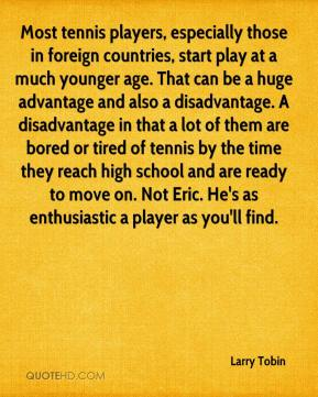 Larry Tobin  - Most tennis players, especially those in foreign countries, start play at a much younger age. That can be a huge advantage and also a disadvantage. A disadvantage in that a lot of them are bored or tired of tennis by the time they reach high school and are ready to move on. Not Eric. He's as enthusiastic a player as you'll find.