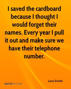 Laura Schultz  - I saved the cardboard because I thought I would forget their names. Every year I pull it out and make sure we have their telephone number.