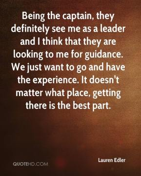 Lauren Edler  - Being the captain, they definitely see me as a leader and I think that they are looking to me for guidance. We just want to go and have the experience. It doesn't matter what place, getting there is the best part.