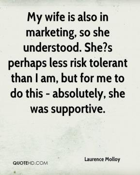 Laurence Molloy  - My wife is also in marketing, so she understood. She?s perhaps less risk tolerant than I am, but for me to do this - absolutely, she was supportive.
