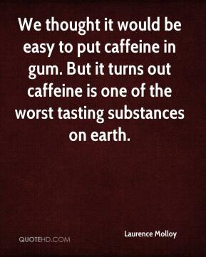 Laurence Molloy  - We thought it would be easy to put caffeine in gum. But it turns out caffeine is one of the worst tasting substances on earth.