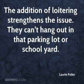 Laurie Feiler  - The addition of loitering strengthens the issue. They can't hang out in that parking lot or school yard.