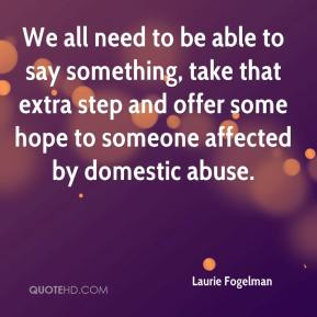 Laurie Fogelman  - We all need to be able to say something, take that extra step and offer some hope to someone affected by domestic abuse.