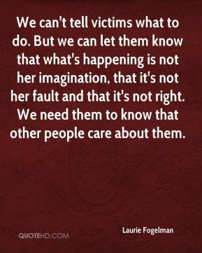 We can't tell victims what to do. But we can let them know that what's happening is not her imagination, that it's not her fault and that it's not right. We need them to know that other people care about them.