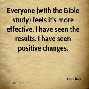 Lee Elliott  - Everyone (with the Bible study) feels it's more effective. I have seen the results. I have seen positive changes.