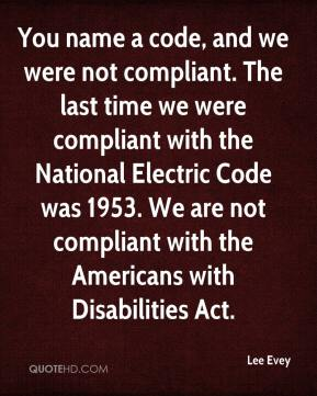 You name a code, and we were not compliant. The last time we were compliant with the National Electric Code was 1953. We are not compliant with the Americans with Disabilities Act.