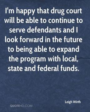 I'm happy that drug court will be able to continue to serve defendants and I look forward in the future to being able to expand the program with local, state and federal funds.