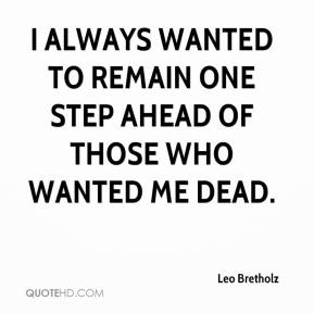 Leo Bretholz  - I always wanted to remain one step ahead of those who wanted me dead.