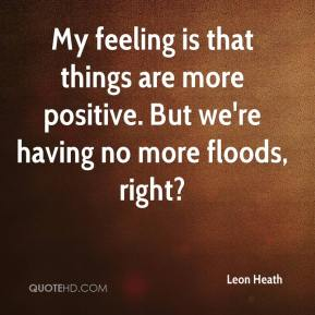Leon Heath  - My feeling is that things are more positive. But we're having no more floods, right?