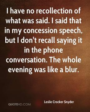 I have no recollection of what was said. I said that in my concession speech, but I don't recall saying it in the phone conversation. The whole evening was like a blur.