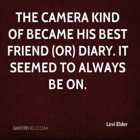 Levi Elder  - The camera kind of became his best friend (or) diary. It seemed to always be on.