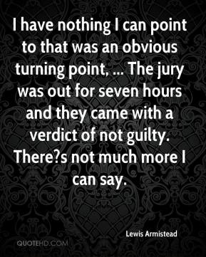 Lewis Armistead  - I have nothing I can point to that was an obvious turning point, ... The jury was out for seven hours and they came with a verdict of not guilty. There?s not much more I can say.