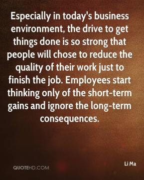 Especially in today's business environment, the drive to get things done is so strong that people will chose to reduce the quality of their work just to finish the job. Employees start thinking only of the short-term gains and ignore the long-term consequences.
