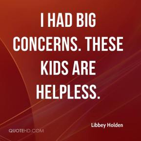 Libbey Holden  - I had big concerns. These kids are helpless.
