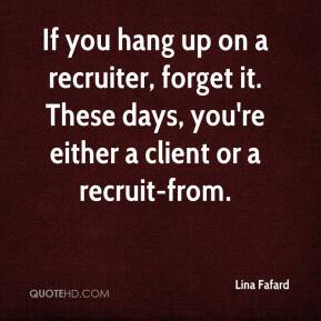 Lina Fafard  - If you hang up on a recruiter, forget it. These days, you're either a client or a recruit-from.