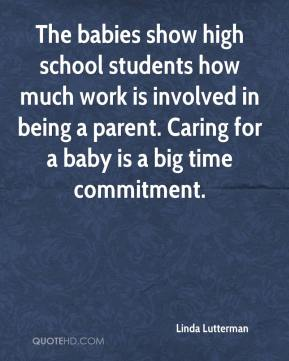 The babies show high school students how much work is involved in being a parent. Caring for a baby is a big time commitment.