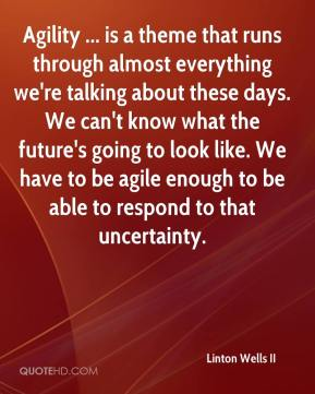 Linton Wells II  - Agility ... is a theme that runs through almost everything we're talking about these days. We can't know what the future's going to look like. We have to be agile enough to be able to respond to that uncertainty.