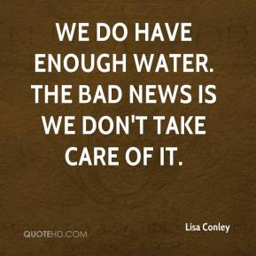 Lisa Conley  - We do have enough water. The bad news is we don't take care of it.