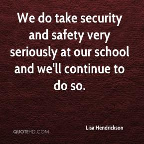Lisa Hendrickson  - We do take security and safety very seriously at our school and we'll continue to do so.