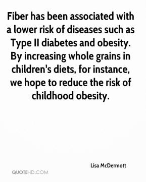 Lisa McDermott  - Fiber has been associated with a lower risk of diseases such as Type II diabetes and obesity. By increasing whole grains in children's diets, for instance, we hope to reduce the risk of childhood obesity.