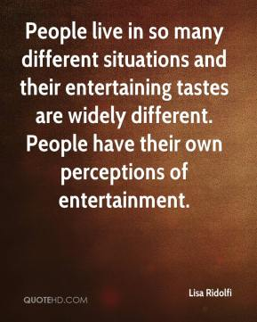 Lisa Ridolfi  - People live in so many different situations and their entertaining tastes are widely different. People have their own perceptions of entertainment.