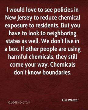 Lisa Wanzor  - I would love to see policies in New Jersey to reduce chemical exposure to residents. But you have to look to neighboring states as well. We don't live in a box. If other people are using harmful chemicals, they still come your way. Chemicals don't know boundaries.