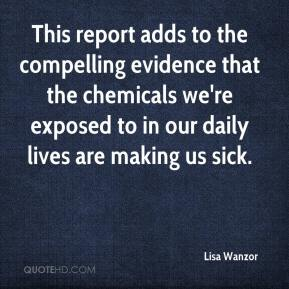 Lisa Wanzor  - This report adds to the compelling evidence that the chemicals we're exposed to in our daily lives are making us sick.
