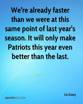 Liz Geary  - We're already faster than we were at this same point of last year's season. It will only make Patriots this year even better than the last.