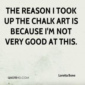 Loretta Bone  - The reason I took up the chalk art is because I'm not very good at this.