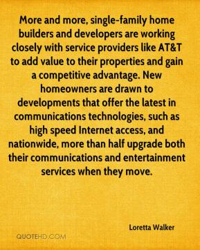 Loretta Walker  - More and more, single-family home builders and developers are working closely with service providers like AT&T to add value to their properties and gain a competitive advantage. New homeowners are drawn to developments that offer the latest in communications technologies, such as high speed Internet access, and nationwide, more than half upgrade both their communications and entertainment services when they move.
