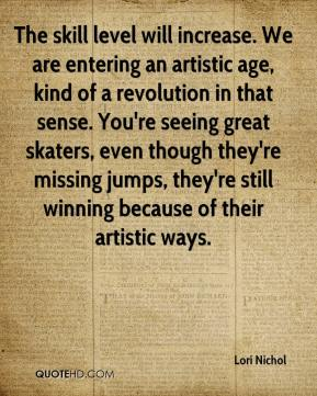 The skill level will increase. We are entering an artistic age, kind of a revolution in that sense. You're seeing great skaters, even though they're missing jumps, they're still winning because of their artistic ways.