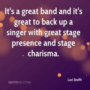 Lori Stofft  - It's a great band and it's great to back up a singer with great stage presence and stage charisma.