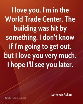 Lorie van Auken  - I love you. I'm in the World Trade Center. The building was hit by something. I don't know if I'm going to get out, but I love you very much. I hope I'll see you later.