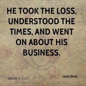 Louis Stout  - He took the loss, understood the times, and went on about his business.